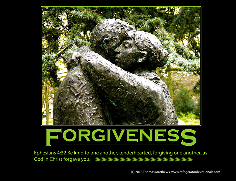 Forgiveness: Ephesians 4:32 Be kind to one another, tenderhearted, forgiving one another, as God in Christ forgave you.