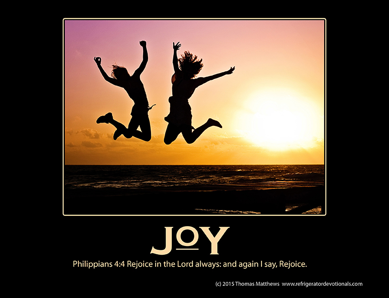 Joy: Philippians 4:4 Rejoice in the Lord always: and again I say, Rejoice.