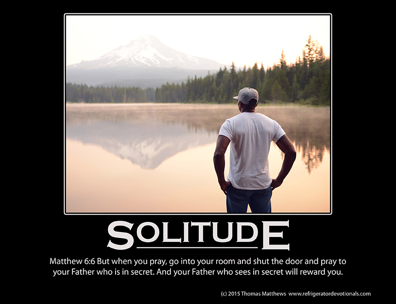 Solitude: Matthew 6:6 But when you pray, go into your room and shut the door and pray to your Father who is in secret. And your Father who sees in secret will reward you.